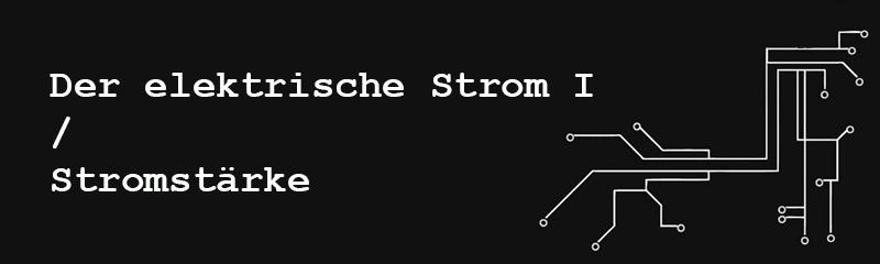 Der elektrische Strom I /Stromstärke